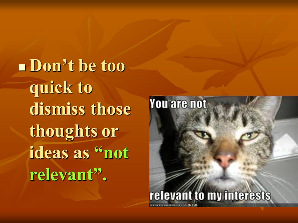 Dont be too quick to dismiss those thoughts or ideas as not relevant. Dont be too quick to dismiss those thoughts or ideas as not relevant.