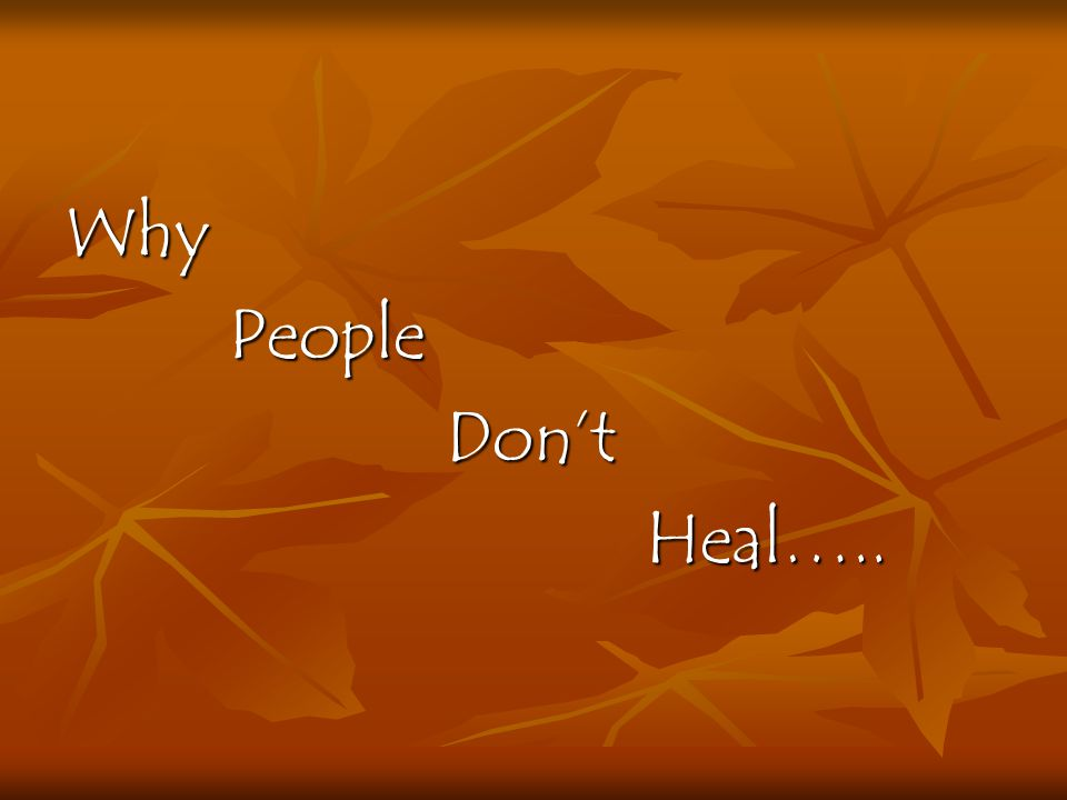Why People People Dont Dont Heal….. Heal…..