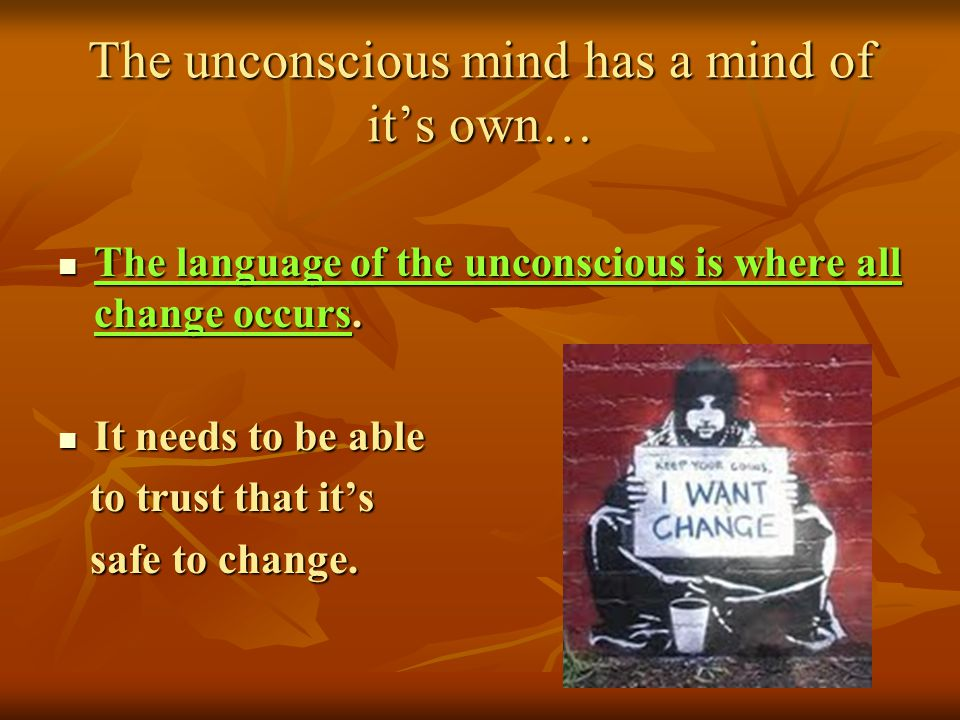 The unconscious mind has a mind of its own… The language of the unconscious is where all change occurs. The language of the unconscious is where all c