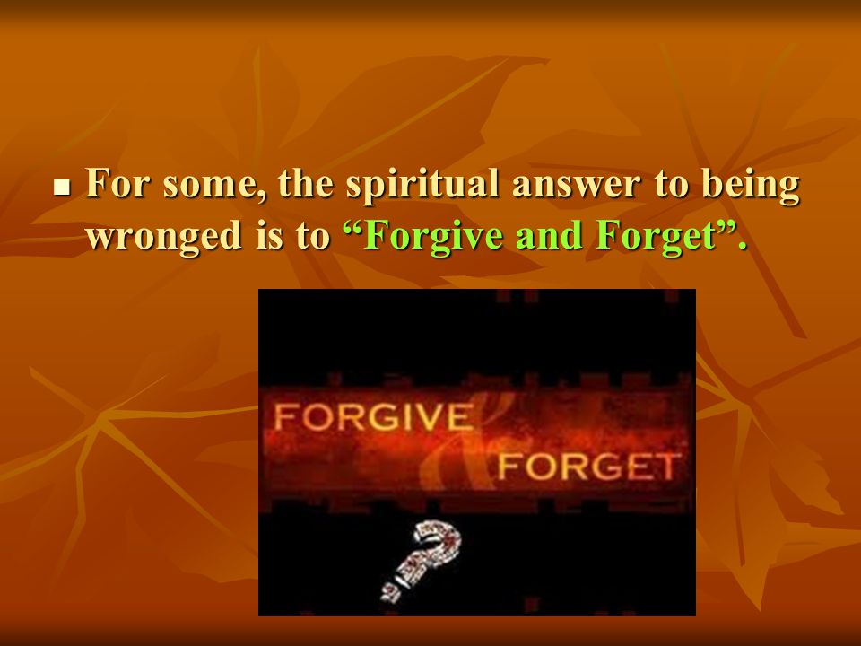 For some, the spiritual answer to being wronged is to Forgive and Forget. For some, the spiritual answer to being wronged is to Forgive and Forget.