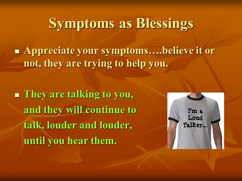 Symptoms as Blessings Appreciate your symptoms….believe it or not, they are trying to help you. Appreciate your symptoms….believe it or not, they are