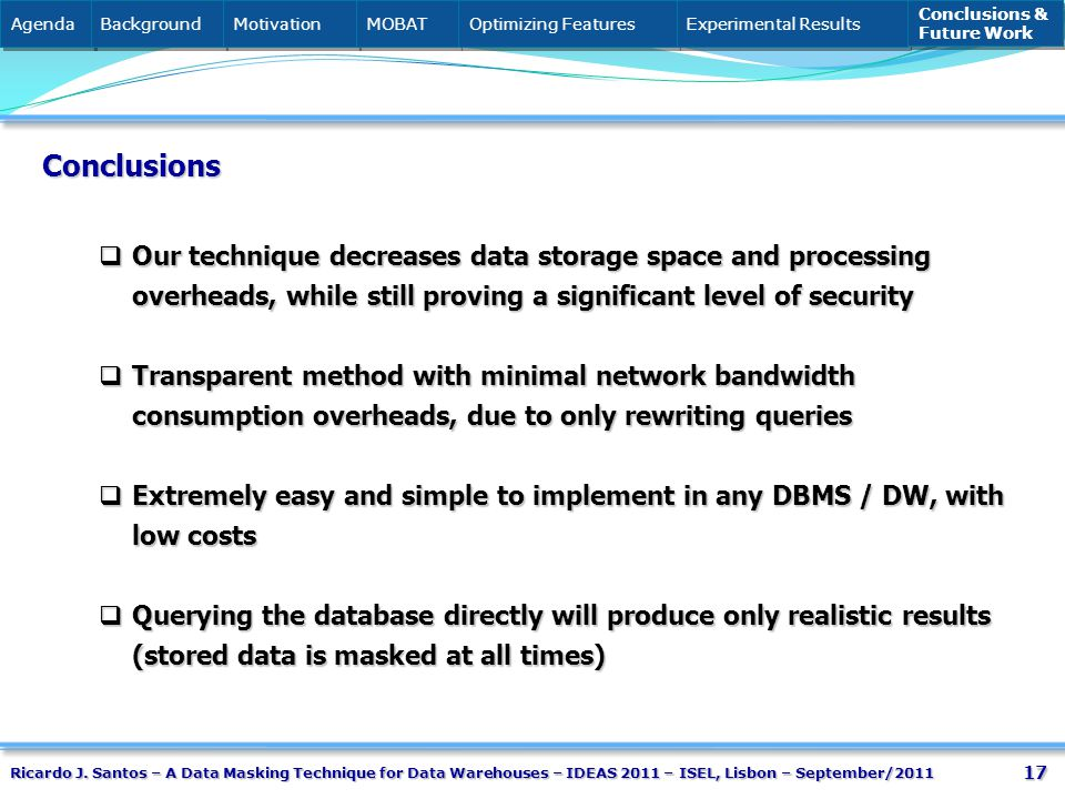17 Conclusions Our technique decreases data storage space and processing overheads, while still proving a significant level of security Our technique decreases data storage space and processing overheads, while still proving a significant level of security Transparent method with minimal network bandwidth consumption overheads, due to only rewriting queries Transparent method with minimal network bandwidth consumption overheads, due to only rewriting queries Extremely easy and simple to implement in any DBMS / DW, with low costs Extremely easy and simple to implement in any DBMS / DW, with low costs Querying the database directly will produce only realistic results (stored data is masked at all times) Querying the database directly will produce only realistic results (stored data is masked at all times) Agenda Background Motivation MOBAT Optimizing Features Experimental Results Conclusions & Future Work Conclusions & Future Work Ricardo J.