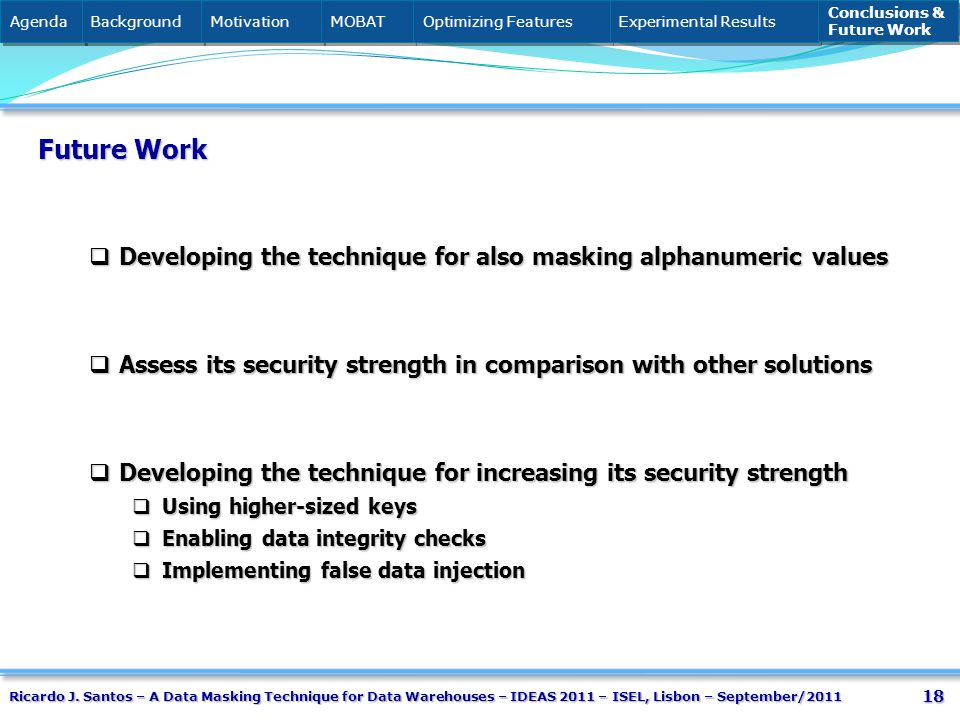 18 Future Work Developing the technique for also masking alphanumeric values Developing the technique for also masking alphanumeric values Assess its security strength in comparison with other solutions Assess its security strength in comparison with other solutions Developing the technique for increasing its security strength Developing the technique for increasing its security strength Using higher-sized keys Using higher-sized keys Enabling data integrity checks Enabling data integrity checks Implementing false data injection Implementing false data injection Agenda Background Motivation MOBAT Optimizing Features Experimental Results Conclusions & Future Work Conclusions & Future Work Ricardo J.
