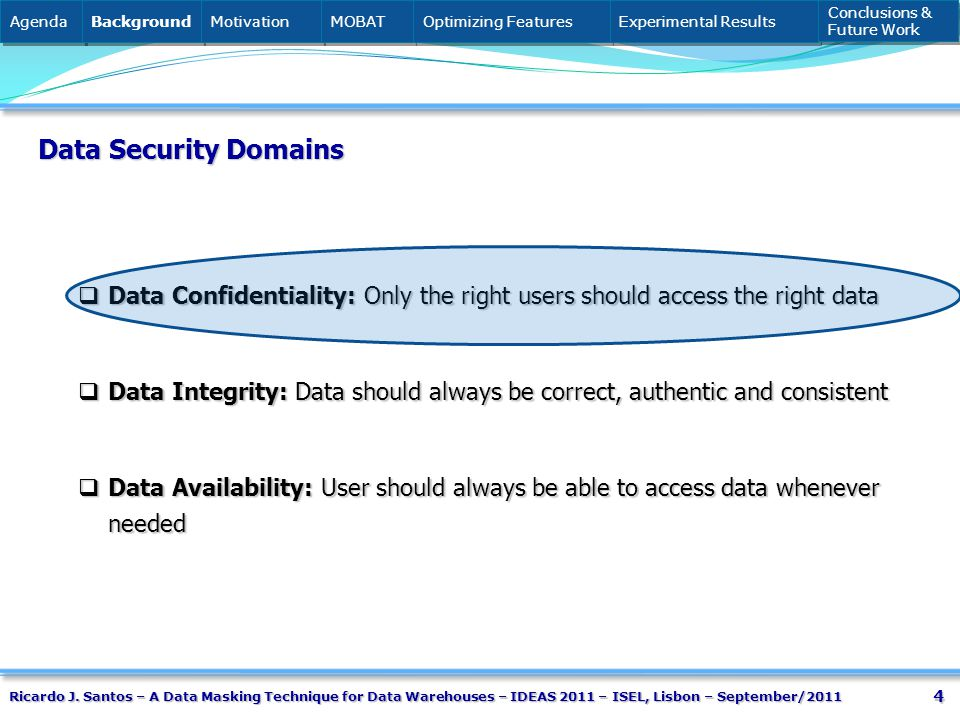4 Data Security Domains Data Confidentiality: Only the right users should access the right data Data Confidentiality: Only the right users should access the right data Data Integrity: Data should always be correct, authentic and consistent Data Integrity: Data should always be correct, authentic and consistent Data Availability: User should always be able to access data whenever needed Data Availability: User should always be able to access data whenever needed Agenda Background Motivation MOBAT Optimizing Features Experimental Results Conclusions & Future Work Conclusions & Future Work Ricardo J.