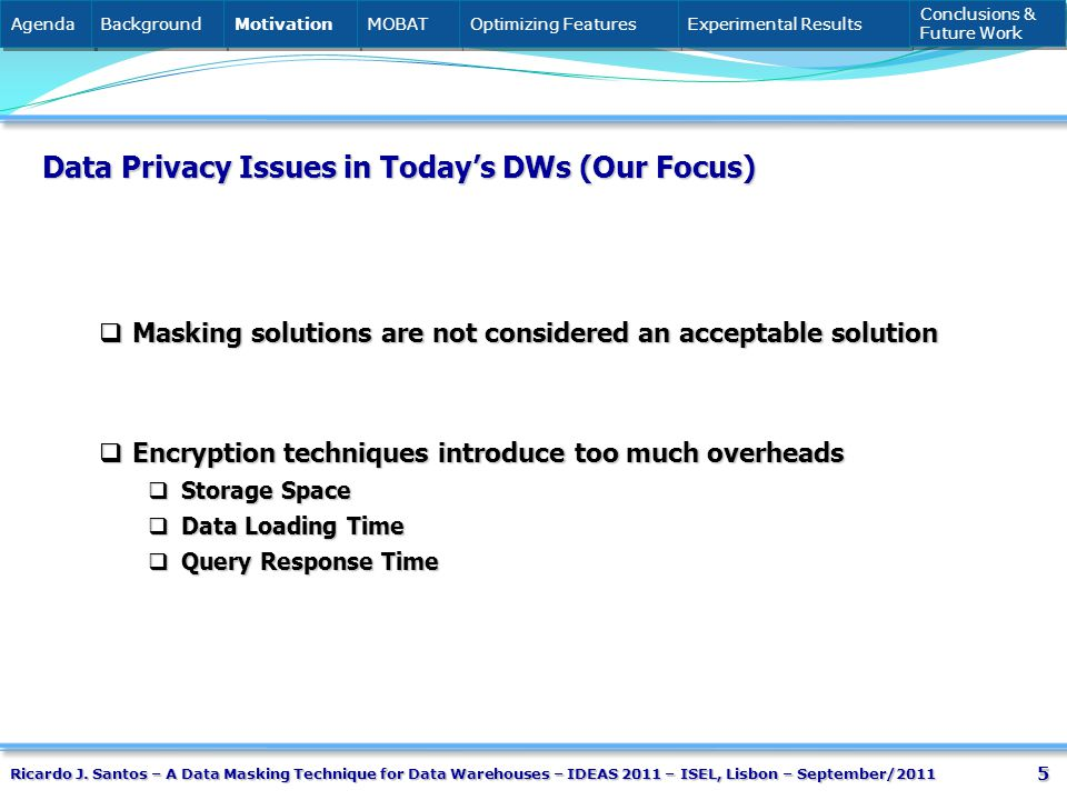 5 Data Privacy Issues in Todays DWs (Our Focus) Masking solutions are not considered an acceptable solution Masking solutions are not considered an acceptable solution Encryption techniques introduce too much overheads Encryption techniques introduce too much overheads Storage Space Storage Space Data Loading Time Data Loading Time Query Response Time Query Response Time Agenda Background Motivation MOBAT Optimizing Features Experimental Results Conclusions & Future Work Conclusions & Future Work Ricardo J.