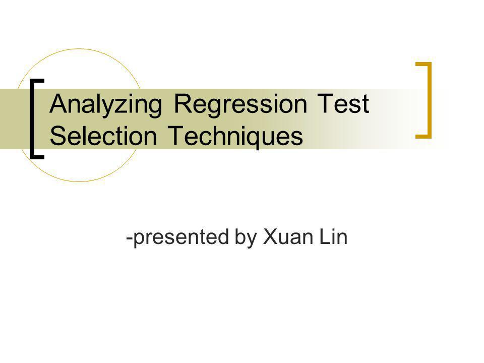Analyzing Regression Test Selection Techniques -presented by Xuan Lin