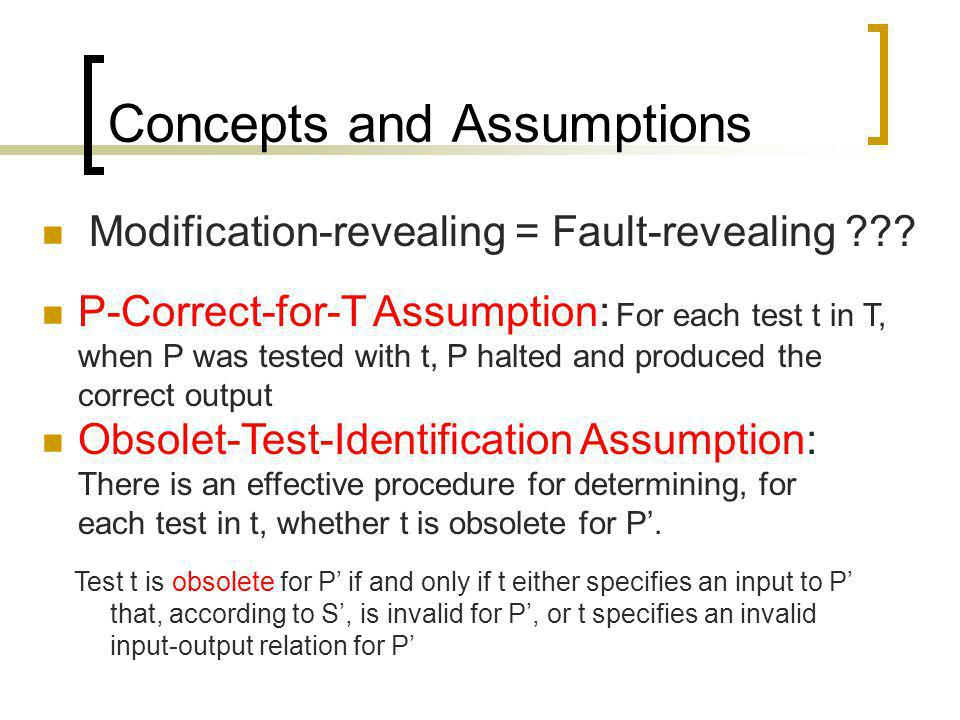 Concepts and Assumptions Modification-revealing = Fault-revealing ??? P-Correct-for-T Assumption: For each test t in T, when P was tested with t, P ha