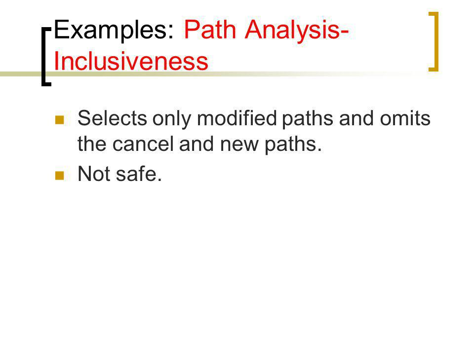 Examples: Path Analysis- Inclusiveness Selects only modified paths and omits the cancel and new paths. Not safe.