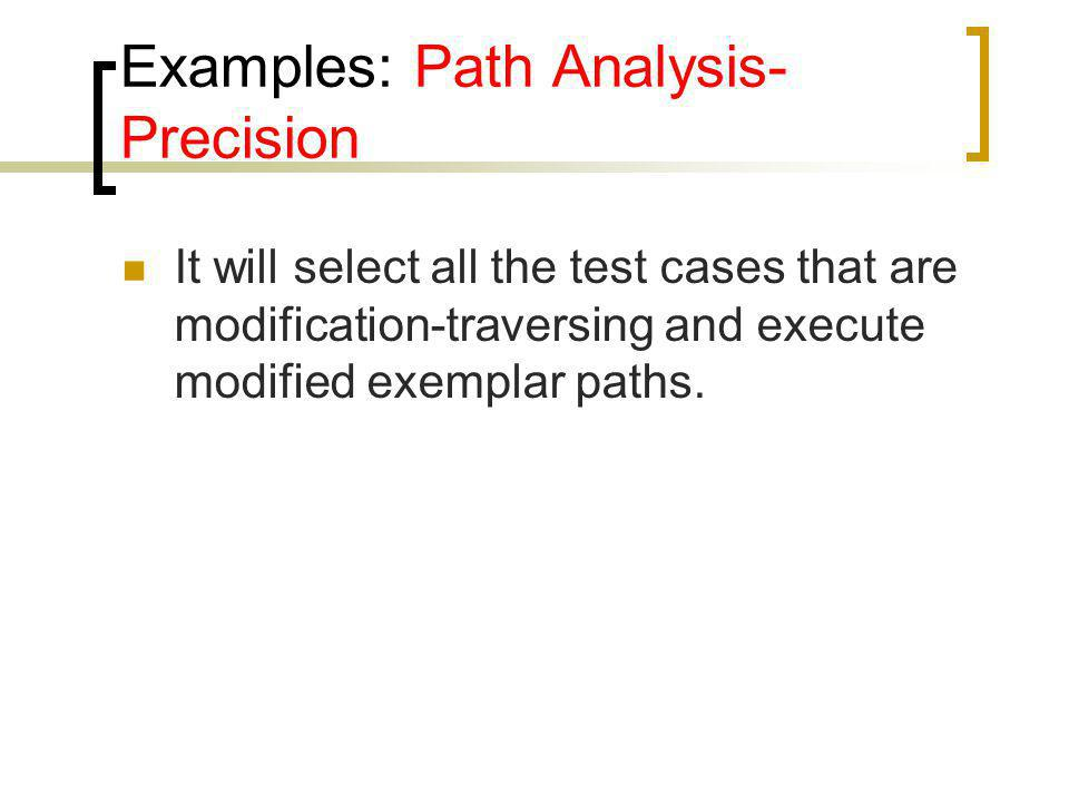 Examples: Path Analysis- Precision It will select all the test cases that are modification-traversing and execute modified exemplar paths.