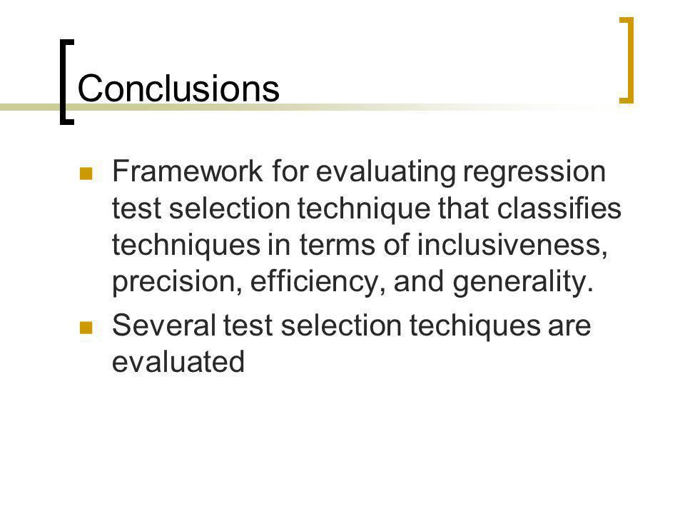 Conclusions Framework for evaluating regression test selection technique that classifies techniques in terms of inclusiveness, precision, efficiency,