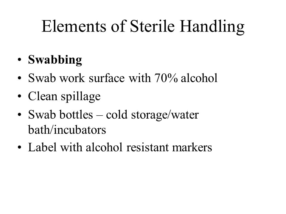Elements of Sterile Handling Swabbing Swab work surface with 70% alcohol Clean spillage Swab bottles – cold storage/water bath/incubators Label with a