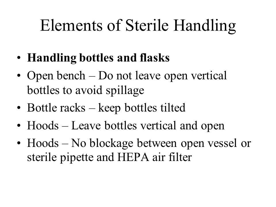 Elements of Sterile Handling Handling bottles and flasks Open bench – Do not leave open vertical bottles to avoid spillage Bottle racks – keep bottles