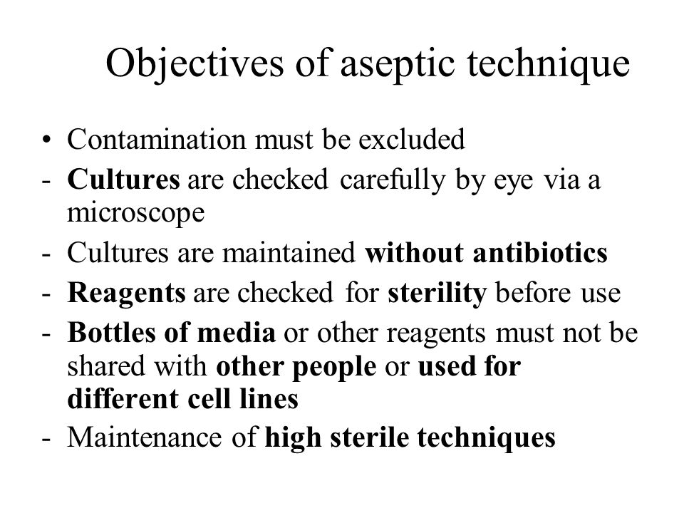 Objectives of aseptic technique Contamination must be excluded -Cultures are checked carefully by eye via a microscope -Cultures are maintained withou