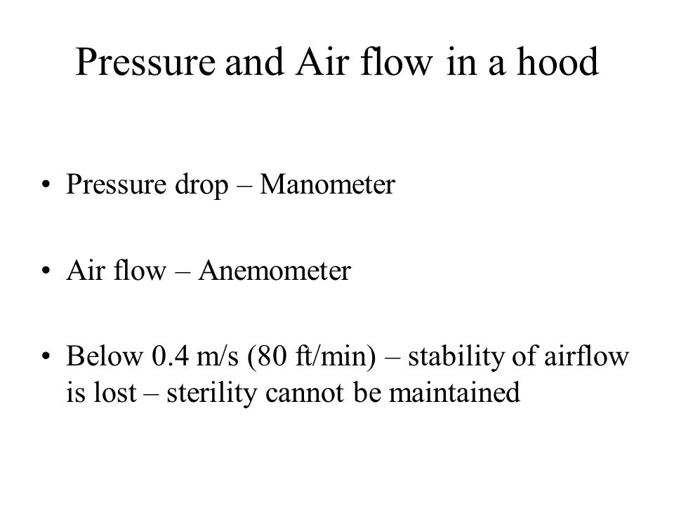 Pressure and Air flow in a hood Pressure drop – Manometer Air flow – Anemometer Below 0.4 m/s (80 ft/min) – stability of airflow is lost – sterility c