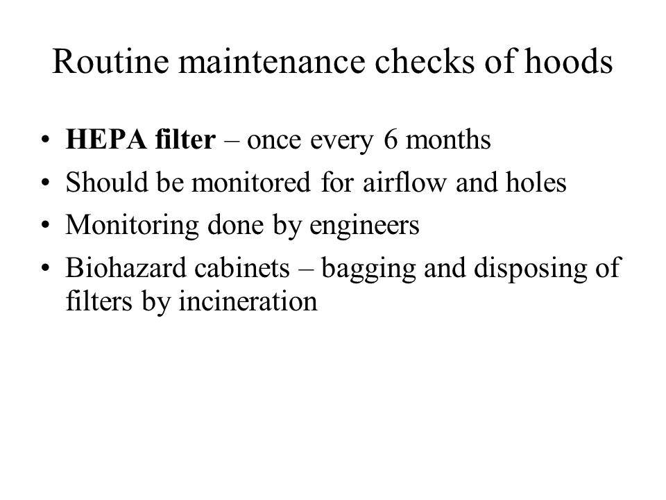 Routine maintenance checks of hoods HEPA filter – once every 6 months Should be monitored for airflow and holes Monitoring done by engineers Biohazard