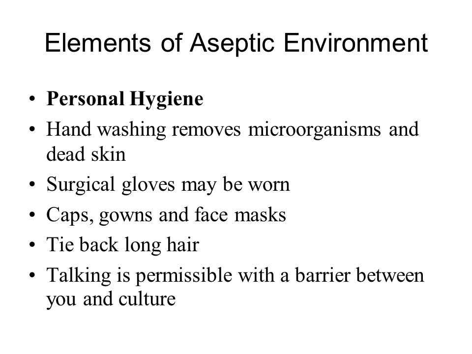 Elements of Aseptic Environment Personal Hygiene Hand washing removes microorganisms and dead skin Surgical gloves may be worn Caps, gowns and face ma