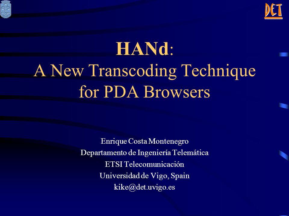 HANd : A New Transcoding Technique for PDA Browsers Enrique Costa Montenegro Departamento de Ingeniería Telemática ETSI Telecomunicación Universidad de Vigo, Spain kike@det.uvigo.es