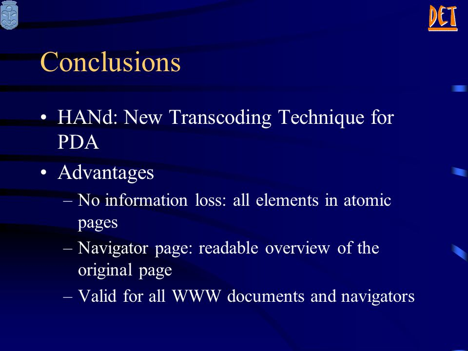 Conclusions HANd: New Transcoding Technique for PDA Advantages –No information loss: all elements in atomic pages –Navigator page: readable overview of the original page –Valid for all WWW documents and navigators