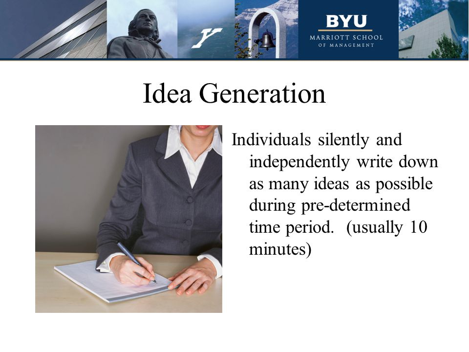 Idea Generation Individuals silently and independently write down as many ideas as possible during pre-determined time period.