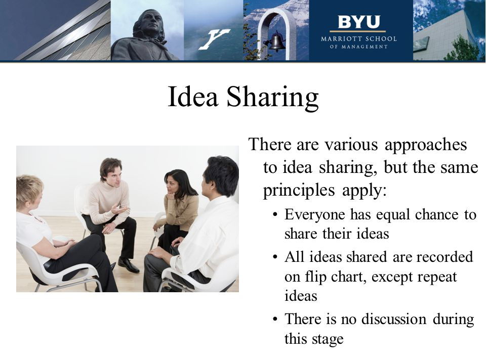 Idea Sharing There are various approaches to idea sharing, but the same principles apply: Everyone has equal chance to share their ideas All ideas shared are recorded on flip chart, except repeat ideas There is no discussion during this stage