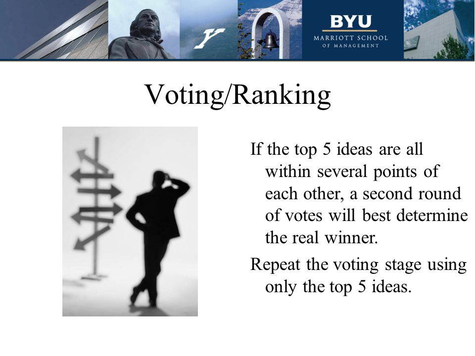 Voting/Ranking If the top 5 ideas are all within several points of each other, a second round of votes will best determine the real winner.