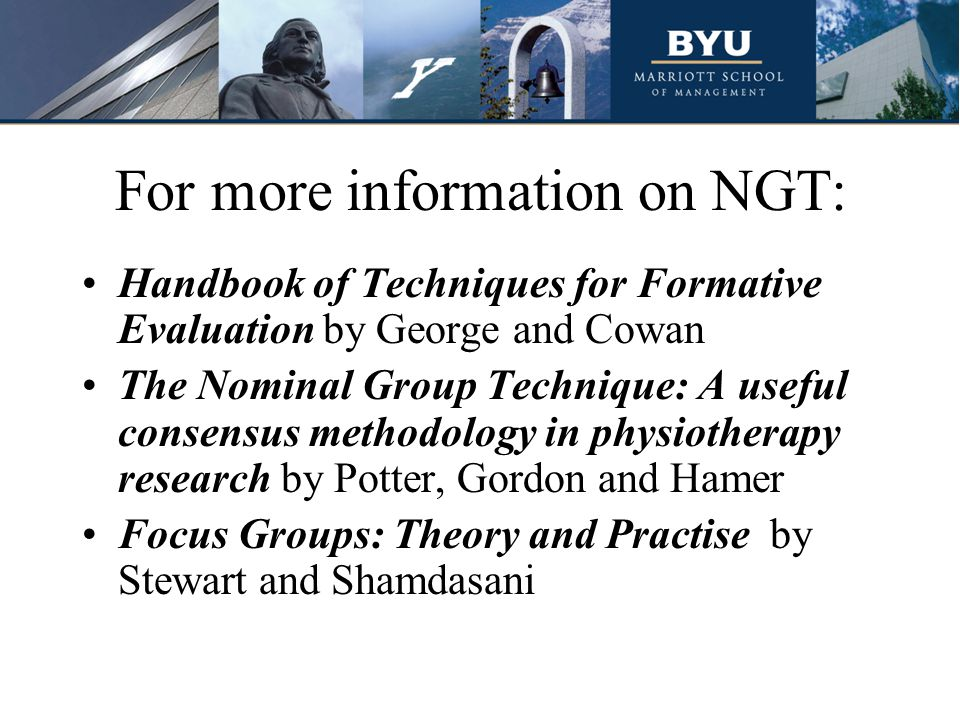 For more information on NGT: Handbook of Techniques for Formative Evaluation by George and Cowan The Nominal Group Technique: A useful consensus methodology in physiotherapy research by Potter, Gordon and Hamer Focus Groups: Theory and Practise by Stewart and Shamdasani