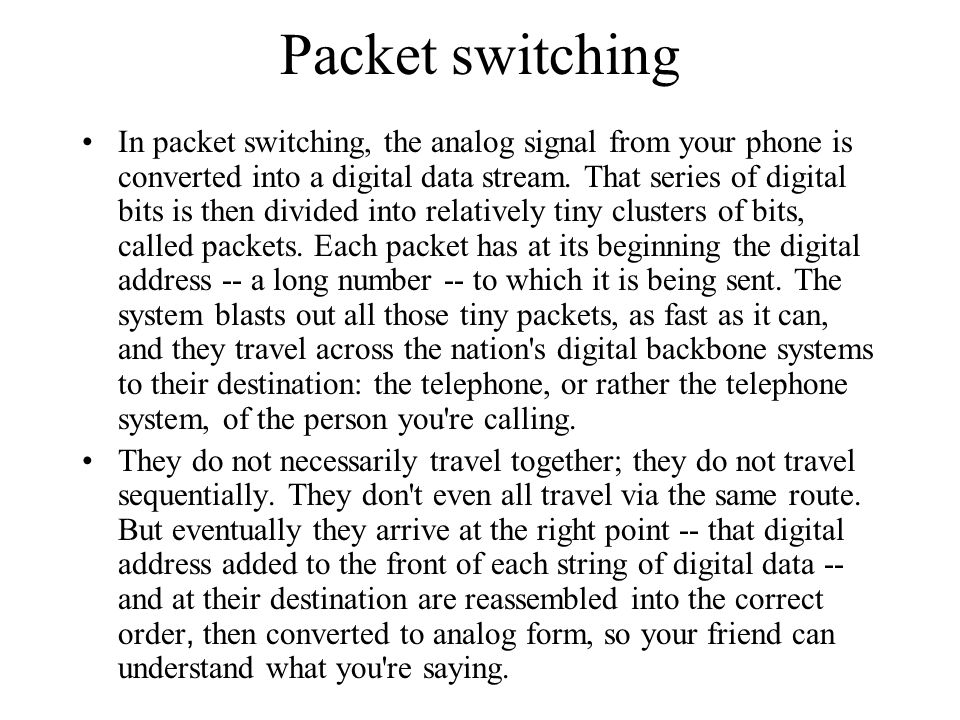 Packet switching In packet switching, the analog signal from your phone is converted into a digital data stream. That series of digital bits is then d