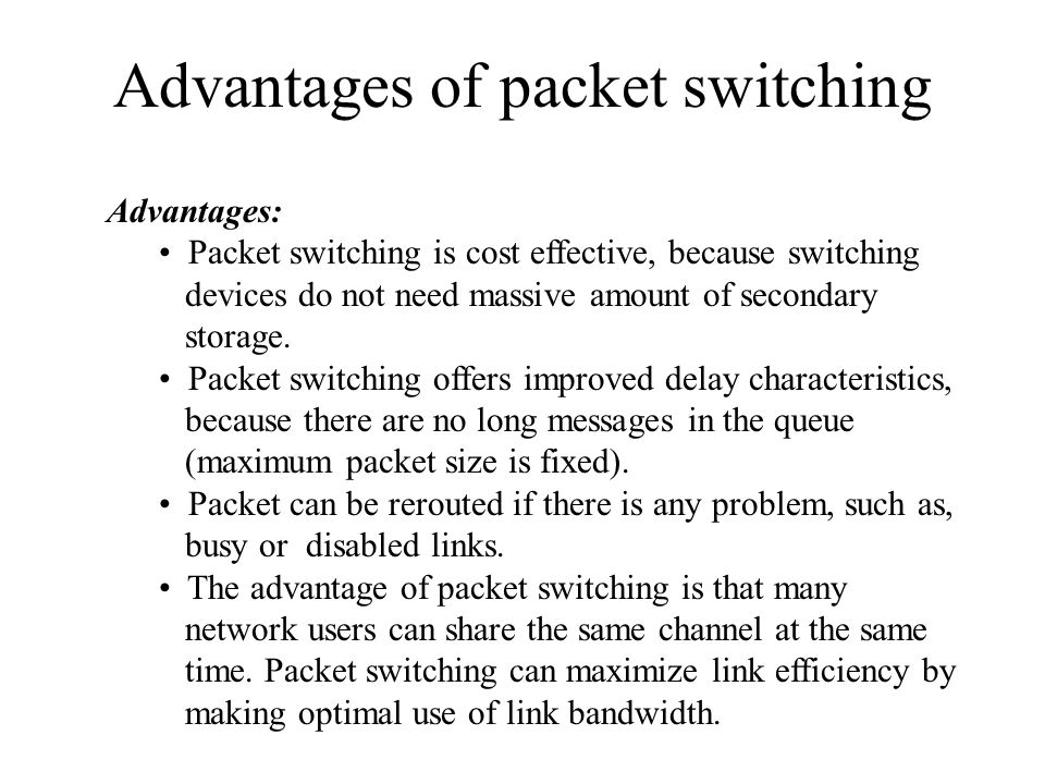 Advantages of packet switching Advantages: Packet switching is cost effective, because switching devices do not need massive amount of secondary stora