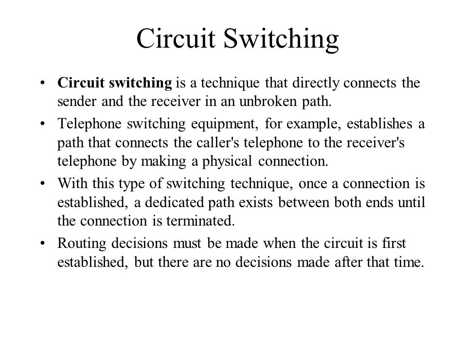 Circuit Switching Circuit switching is a technique that directly connects the sender and the receiver in an unbroken path. Telephone switching equipme