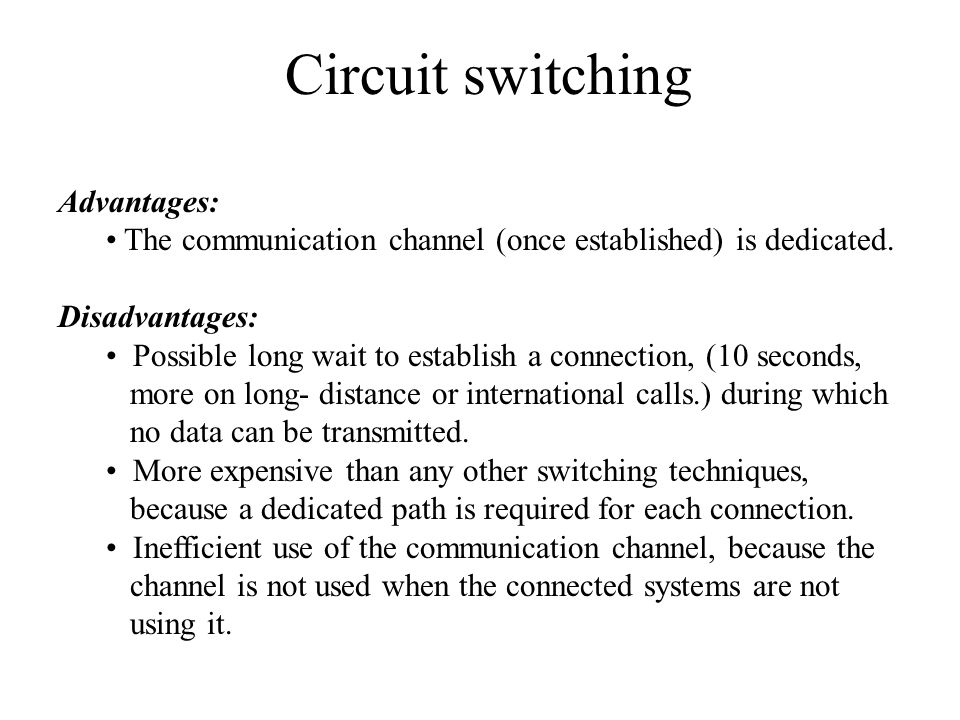 Circuit switching Advantages: The communication channel (once established) is dedicated. Disadvantages: Possible long wait to establish a connection,
