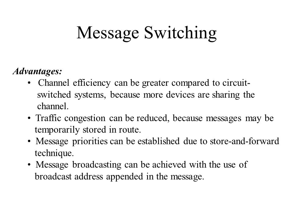 Message Switching Advantages: Channel efficiency can be greater compared to circuit- switched systems, because more devices are sharing the channel. T
