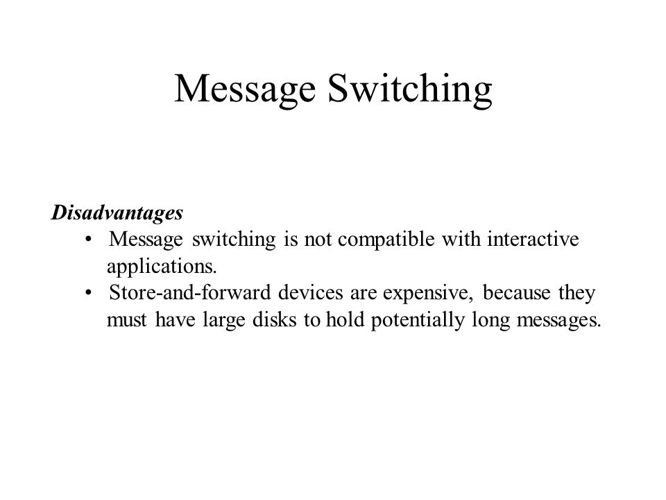 Message Switching Disadvantages Message switching is not compatible with interactive applications. Store-and-forward devices are expensive, because th