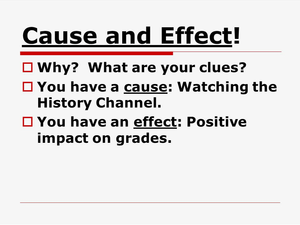 Cause and Effect.Why. What are your clues. You have a cause: Watching the History Channel.