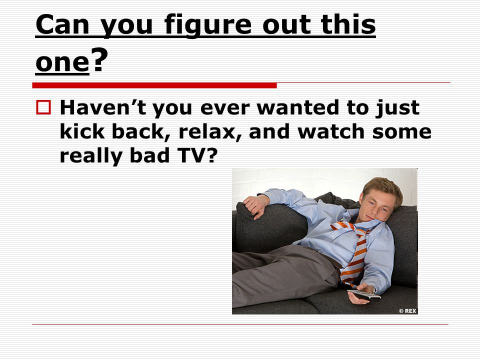 Can you figure out this one ? Havent you ever wanted to just kick back, relax, and watch some really bad TV?