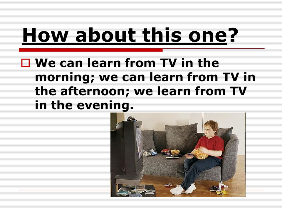How about this one? We can learn from TV in the morning; we can learn from TV in the afternoon; we learn from TV in the evening.