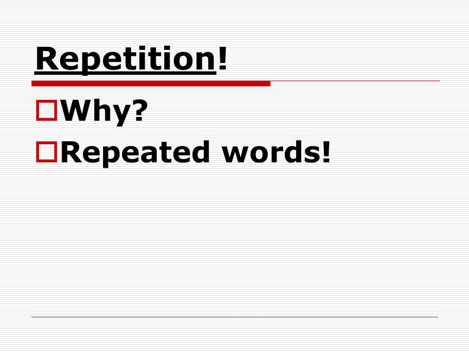 Repetition! Why? Repeated words!