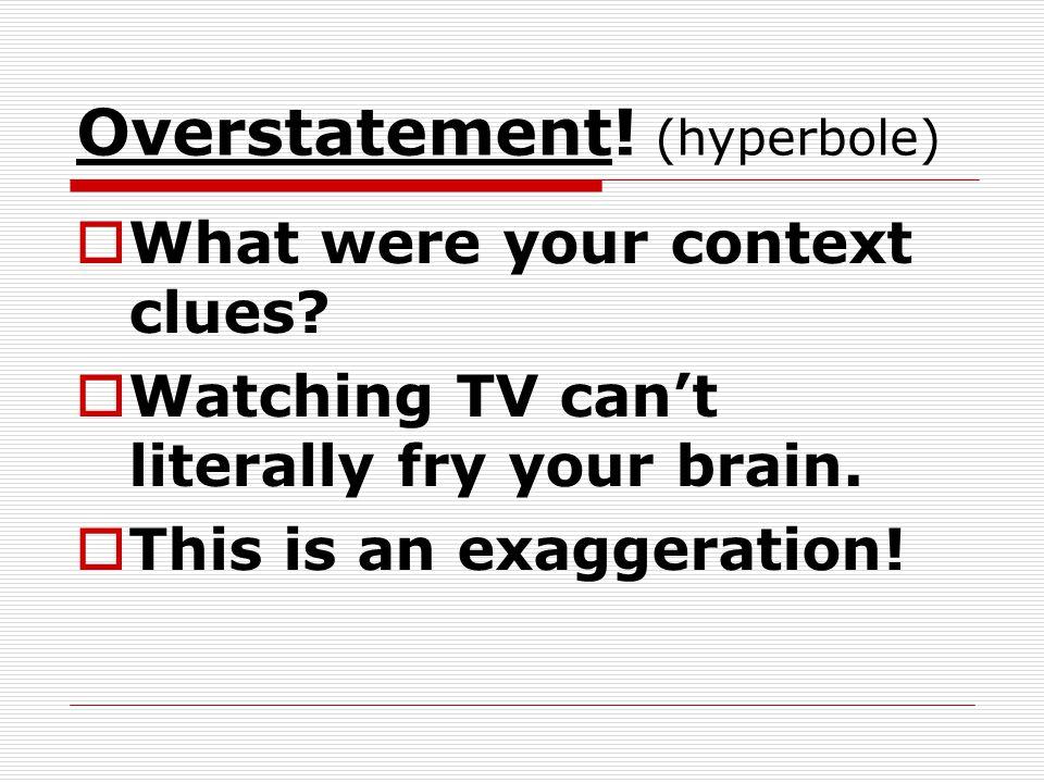 Overstatement.(hyperbole) What were your context clues.