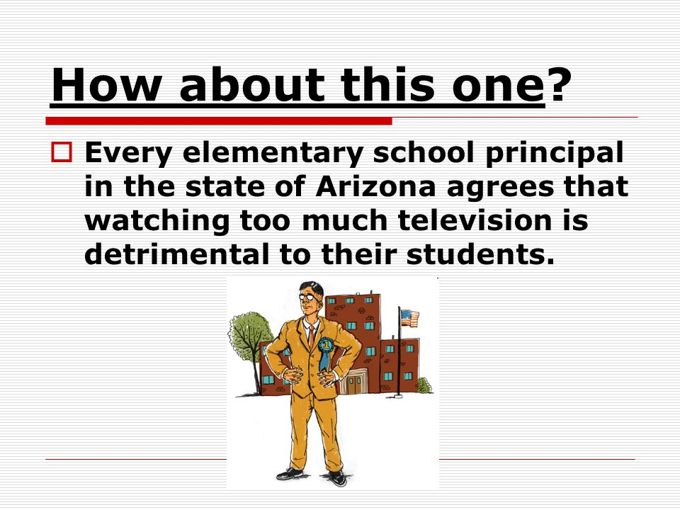 How about this one? Every elementary school principal in the state of Arizona agrees that watching too much television is detrimental to their student