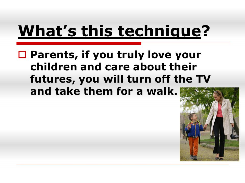 Whats this technique? Parents, if you truly love your children and care about their futures, you will turn off the TV and take them for a walk.
