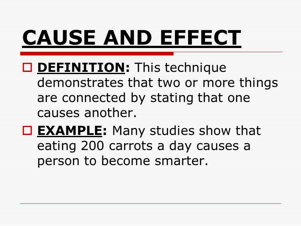 CAUSE AND EFFECT DEFINITION: This technique demonstrates that two or more things are connected by stating that one causes another. EXAMPLE: Many studi