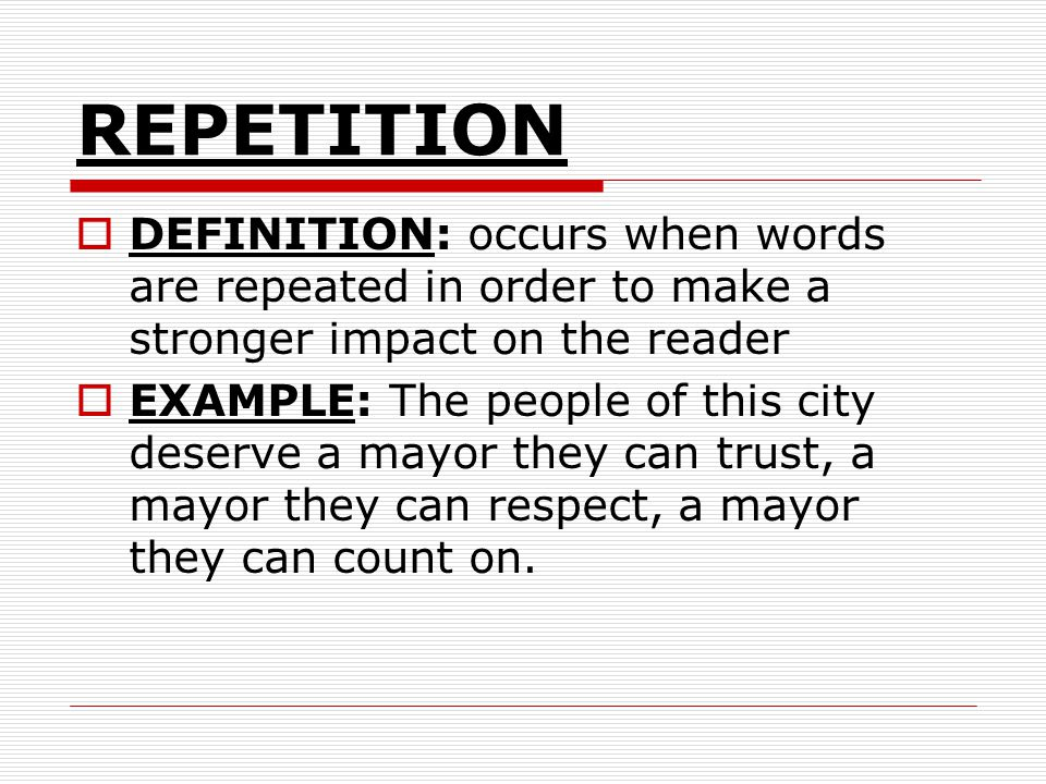 REPETITION DEFINITION: occurs when words are repeated in order to make a stronger impact on the reader EXAMPLE: The people of this city deserve a mayor they can trust, a mayor they can respect, a mayor they can count on.