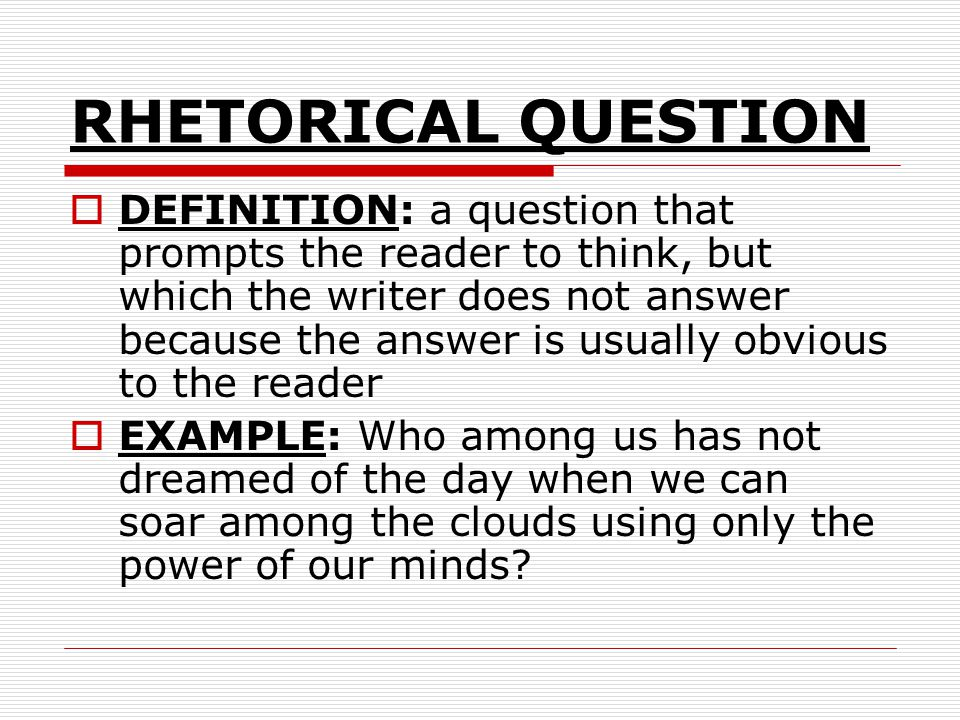 RHETORICAL QUESTION DEFINITION: a question that prompts the reader to think, but which the writer does not answer because the answer is usually obviou