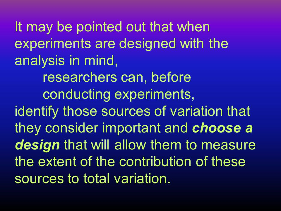 It may be pointed out that when experiments are designed with the analysis in mind, researchers can, before conducting experiments, identify those sou