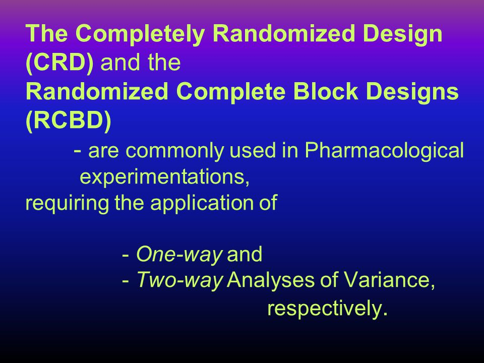 The Completely Randomized Design (CRD) and the Randomized Complete Block Designs (RCBD) - are commonly used in Pharmacological experimentations, requi