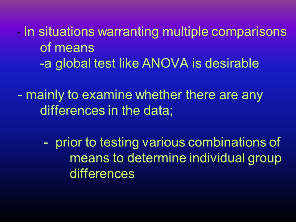 -If a global test is not performed - multiple tests between different pairs of means will alter the alpha level, - not for each comparison but for the - experimentation as a whole