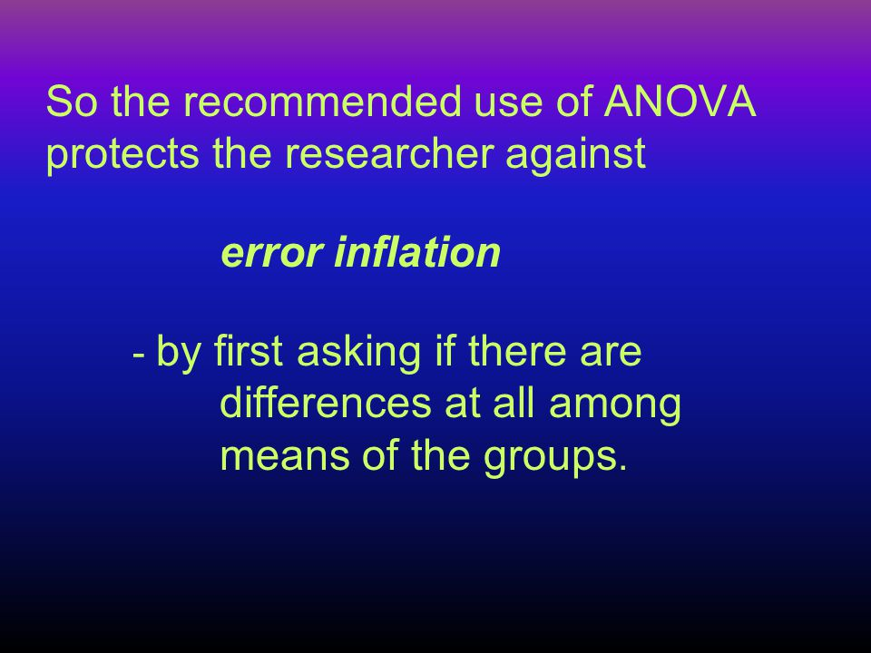 So the recommended use of ANOVA protects the researcher against error inflation - by first asking if there are differences at all among means of the g