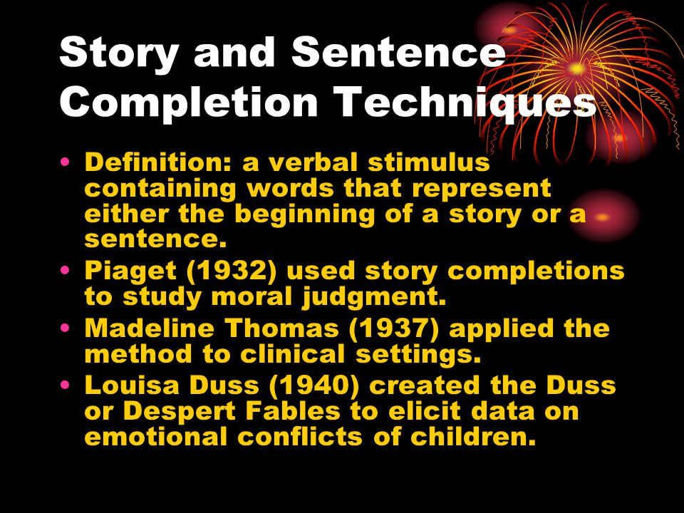 Story and Sentence Completion Techniques 2 Madeline Thomas Stories (MTS) Original had 15 stories, character changed to a girl when working with a girl, examiner suggested that the child and examiner would make up some stories together.