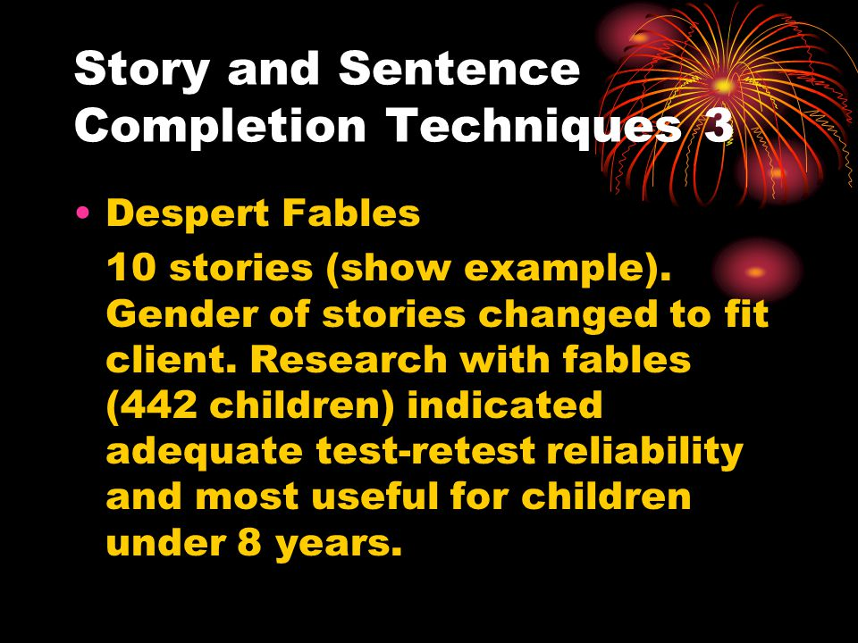 Story and Sentence Completion Techniques 4 Childrens Insight Test (Sargent 1953; Engel, 1958) A series of story beginnings, scored on three main dimensions; affect, defense, and malignancy.