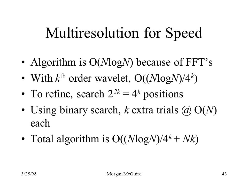 3/25/98Morgan McGuire43 Multiresolution for Speed Algorithm is O(NlogN) because of FFTs With k th order wavelet, O((NlogN)/4 k ) To refine, search 2 2k = 4 k positions Using binary search, k extra trials @ O(N) each Total algorithm is O((NlogN)/4 k + Nk)