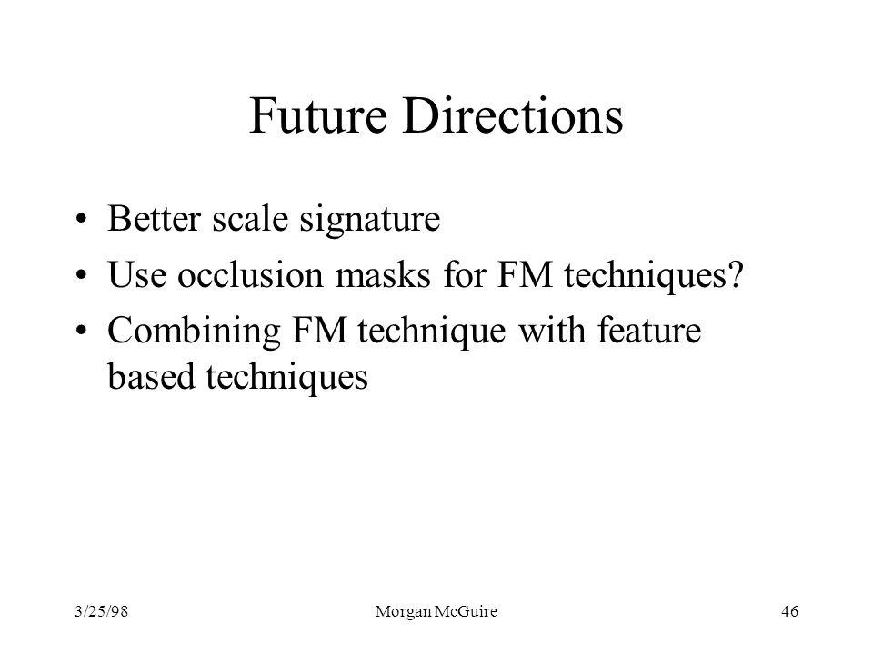 3/25/98Morgan McGuire46 Future Directions Better scale signature Use occlusion masks for FM techniques.